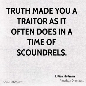 Lillian Hellman - Truth made you a traitor as it often does in a time of scoundrels.