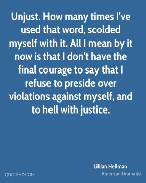 Lillian Hellman - Unjust. How many times I've used that word, scolded myself with it. All I mean by it now is that I don't have the final courage to say that I refuse to preside over violations against myself, and to hell with justice.