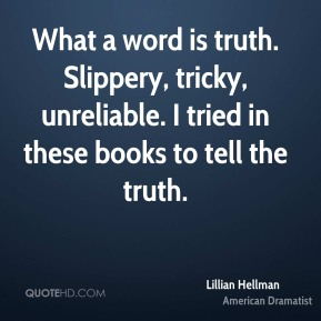 Lillian Hellman - What a word is truth. Slippery, tricky, unreliable. I tried in these books to tell the truth.