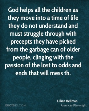 Lillian Hellman  - God helps all the children as they move into a time of life they do not understand and must struggle through with precepts they have picked from the garbage can of older people, clinging with the passion of the lost to odds and ends that will mess th.