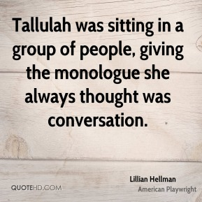 Tallulah was sitting in a group of people, giving the monologue she always thought was conversation.