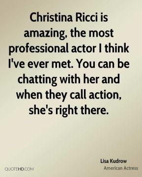 Christina Ricci is amazing, the most professional actor I think I've ever met. You can be chatting with her and when they call action, she's right there.