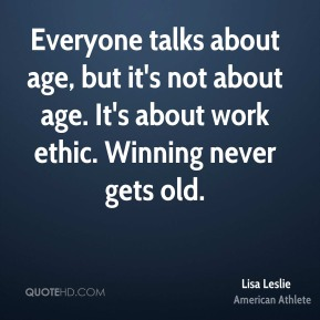 Lisa Leslie - Everyone talks about age, but it's not about age. It's about work ethic. Winning never gets old.