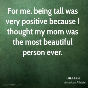 Lisa Leslie - For me, being tall was very positive because I thought my mom was the most beautiful person ever.