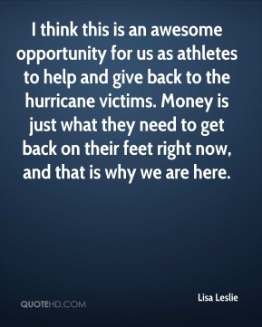 Lisa Leslie  - I think this is an awesome opportunity for us as athletes to help and give back to the hurricane victims. Money is just what they need to get back on their feet right now, and that is why we are here.