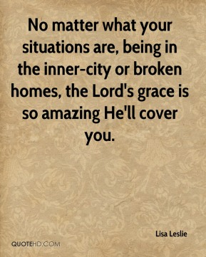 Lisa Leslie  - No matter what your situations are, being in the inner-city or broken homes, the Lord's grace is so amazing He'll cover you.