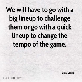 Lisa Leslie  - We will have to go with a big lineup to challenge them or go with a quick lineup to change the tempo of the game.
