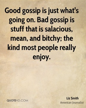 Good gossip is just what's going on. Bad gossip is stuff that is salacious, mean, and bitchy; the kind most people really enjoy.