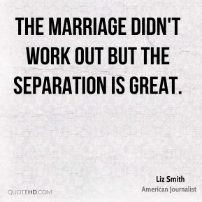 Liz Smith - The marriage didn't work out but the separation is great.