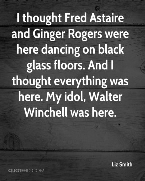 Liz Smith  - I thought Fred Astaire and Ginger Rogers were here dancing on black glass floors. And I thought everything was here. My idol, Walter Winchell was here.