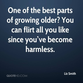 One of the best parts of growing older? You can flirt all you like since you've become harmless.