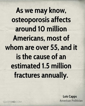 Lois Capps - As we may know, osteoporosis affects around 10 million Americans, most of whom are over 55, and it is the cause of an estimated 1.5 million fractures annually.