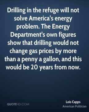 Lois Capps - Drilling in the refuge will not solve America's energy problem. The Energy Department's own figures show that drilling would not change gas prices by more than a penny a gallon, and this would be 20 years from now.