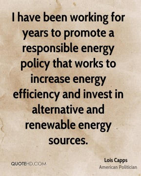 Lois Capps - I have been working for years to promote a responsible energy policy that works to increase energy efficiency and invest in alternative and renewable energy sources.