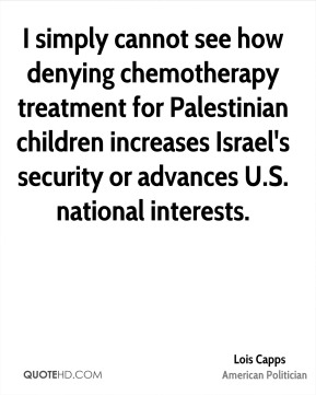Lois Capps - I simply cannot see how denying chemotherapy treatment for Palestinian children increases Israel's security or advances U.S. national interests.