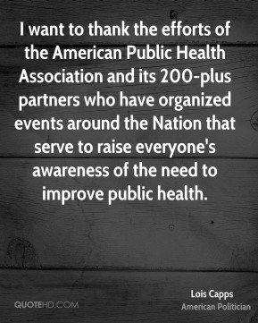 Lois Capps - I want to thank the efforts of the American Public Health Association and its 200-plus partners who have organized events around the Nation that serve to raise everyone's awareness of the need to improve public health.