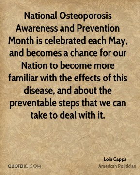 Lois Capps - National Osteoporosis Awareness and Prevention Month is celebrated each May, and becomes a chance for our Nation to become more familiar with the effects of this disease, and about the preventable steps that we can take to deal with it.