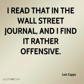 Lois Capps  - I read that in the Wall Street Journal, and I find it rather offensive.
