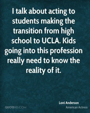 I talk about acting to students making the transition from high school to UCLA. Kids going into this profession really need to know the reality of it.