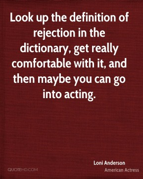 Look up the definition of rejection in the dictionary, get really comfortable with it, and then maybe you can go into acting.