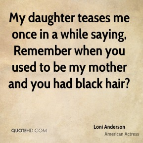 My daughter teases me once in a while saying, Remember when you used to be my mother and you had black hair?