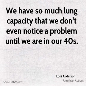 We have so much lung capacity that we don't even notice a problem until we are in our 40s.