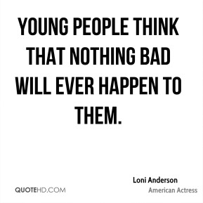 Young people think that nothing bad will ever happen to them.