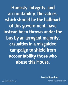 Honesty, integrity, and accountability, the values, which should be the hallmark of this government, have instead been thrown under the bus by an arrogant majority, casualties in a misguided campaign to shield from accountability those who abuse this House.
