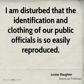 Louise Slaughter - I am disturbed that the identification and clothing of our public officials is so easily reproduced.