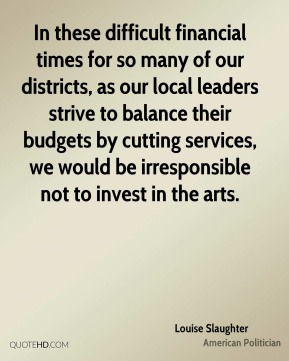 In these difficult financial times for so many of our districts, as our local leaders strive to balance their budgets by cutting services, we would be irresponsible not to invest in the arts.