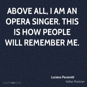 Luciano Pavarotti - Above all, I am an opera singer. This is how people will remember me.