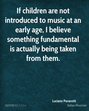 Luciano Pavarotti - If children are not introduced to music at an early age, I believe something fundamental is actually being taken from them.