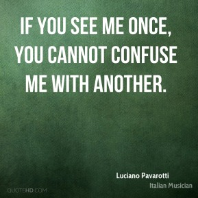 Luciano Pavarotti - If you see me once, you cannot confuse me with another.