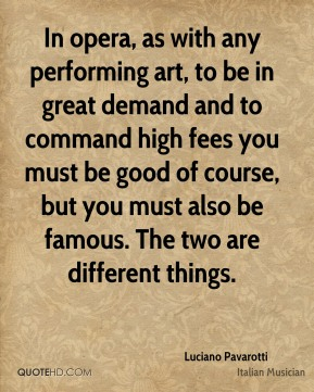 Luciano Pavarotti - In opera, as with any performing art, to be in great demand and to command high fees you must be good of course, but you must also be famous. The two are different things.