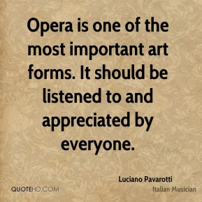 Luciano Pavarotti - Opera is one of the most important art forms. It should be listened to and appreciated by everyone.