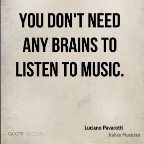 Luciano Pavarotti - You don't need any brains to listen to music.