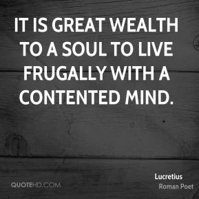 Lucretius - It is great wealth to a soul to live frugally with a contented mind.
