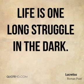 Lucretius - Life is one long struggle in the dark.