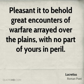 Lucretius - Pleasant it to behold great encounters of warfare arrayed over the plains, with no part of yours in peril.
