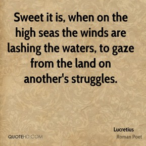 Lucretius - Sweet it is, when on the high seas the winds are lashing the waters, to gaze from the land on another's struggles.