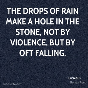 Lucretius - The drops of rain make a hole in the stone, not by violence, but by oft falling.