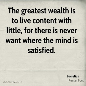 The greatest wealth is to live content with little, for there is never want where the mind is satisfied.