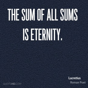Lucretius - The sum of all sums is eternity.