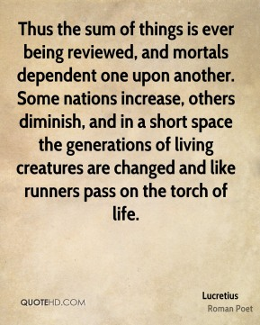 Lucretius - Thus the sum of things is ever being reviewed, and mortals dependent one upon another. Some nations increase, others diminish, and in a short space the generations of living creatures are changed and like runners pass on the torch of life.