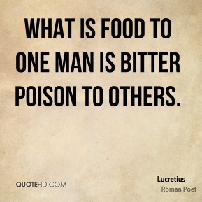 Lucretius - What is food to one man is bitter poison to others.