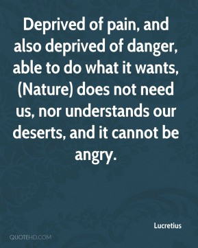 Lucretius  - Deprived of pain, and also deprived of danger, able to do what it wants, (Nature) does not need us, nor understands our deserts, and it cannot be angry.