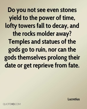 Lucretius  - Do you not see even stones yield to the power of time, lofty towers fall to decay, and the rocks molder away? Temples and statues of the gods go to ruin, nor can the gods themselves prolong their date or get reprieve from fate.