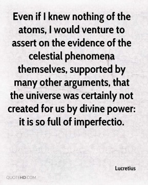 Even if I knew nothing of the atoms, I would venture to assert on the evidence of the celestial phenomena themselves, supported by many other arguments, that the universe was certainly not created for us by divine power: it is so full of imperfectio.