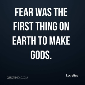 Fear was the first thing on earth to make gods.