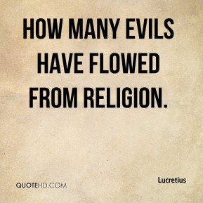 How many evils have flowed from religion.